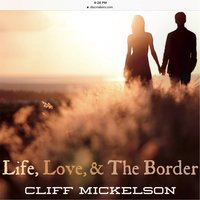 Life, Love, & the Border — Cliff Mickelson