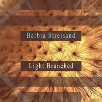 Light Branched — Barbra Streisand