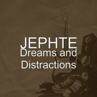 Dreams and Distractions — JEPHTE