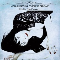 Under the Covers — Lydia Lunch, Cypress Grove