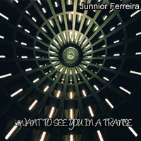 I Want to See You in a Trance — Junnior Ferreira