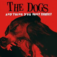 Anything You Don't Regret — The Dogs
