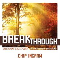 Breakthrough: Unleashing God's Power into Impossible Situations — Chip Ingram