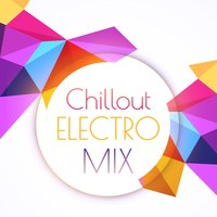 Chillout Electro Mix – Ultimate Chill Out Music, Chillout Forever, Deep Relaxation, Ambient Music — Electro Lounge All Stars