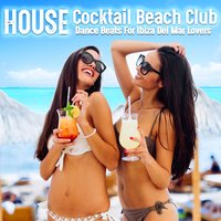 House Cocktail Beach Club Dance Beats for Ibiza Del Mar Lovers — сборник