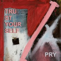 Trust Yourself — Pry