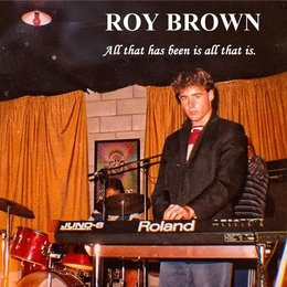 All That Has Been Is All That Is — Roy Brown