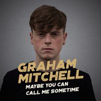 Maybe You Can Call Me Sometime — Graham Mitchell