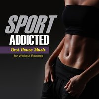 Sport Addicted: Best House Music for Workout Routines — сборник