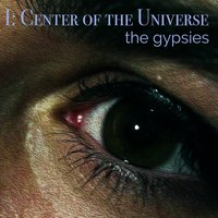 I: Center of the Universe — The Gypsies