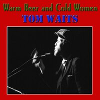 Warm Beer and Cold Women — Tom Waits