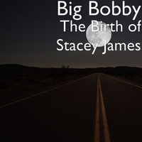 The Birth of Stacey James — Big Bobby