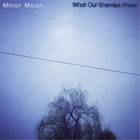 What Our Enemies Know — Minor Moon