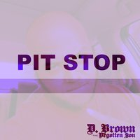 Pit Stop — D. Brown the Begotten Son