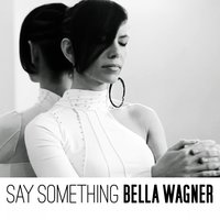 Say Something — Bella Wagner
