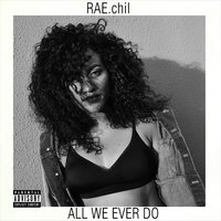 All We Ever Do — RAE.chil