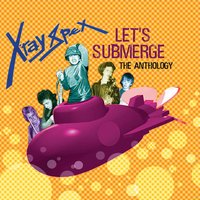 Let's Submerge: The Anthology — X-Ray Spex
