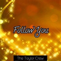 Follow You — The Taylor Crew