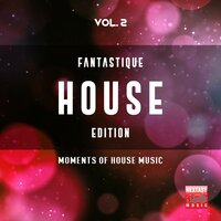 Fantastique House Edition, Vol. 2 (Moments Of House Music) — сборник