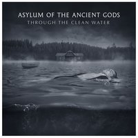 Through the Clean Water — Asylum Of The Ancient Gods