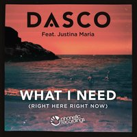 What I Need (Right Here, Right Now) — Dasco, Justina Maria