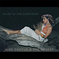 Laugh at the Confusion — Miss Cactus & the Desert