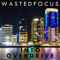 Into Overdrive — Wasted Focus