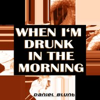 When I'm Drunk in the Morning — Daniel Blunt