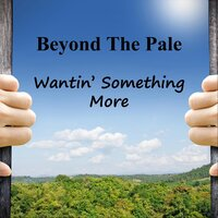 Wantin' Something More — Beyond the Pale