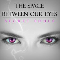 The Space Between Our Eyes — Secret Souls
