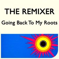 Going Back to My Roots — The Remixer