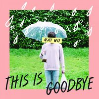This Is Goodbye — Nat Wu