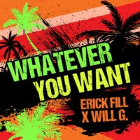 Whatever You Want — Will G., Erick Fill, Erick Fill, Will G.