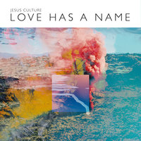 Love Has A Name — Jesus Culture