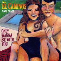 Only Wanna Be with You — The El Caminos