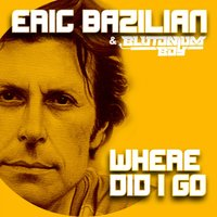Where Did I Go — Eric Bazilian, Eric Bazilian & Blutonium Boy, Eric Bazilian & Blutonium Boy, Eric Bazilian