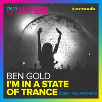 I'm In A State Of Trance (ASOT 750 Anthem) — Ben Gold