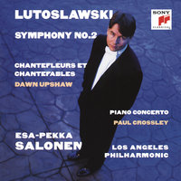 Lutoslawski: Symphony No. 2 & Piano Concerto & Chantefleurs et Chantefables — Esa-Pekka Salonen, Los Angeles Philharmonic Orchestra, Dawn Upshaw, Paul Crossley