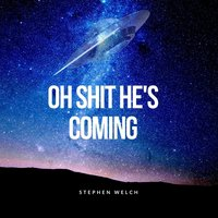 Oh Shit, He's Coming — Stephen Welch