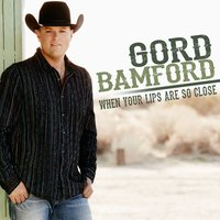 When Your Lips Are so Close — Gord Bamford