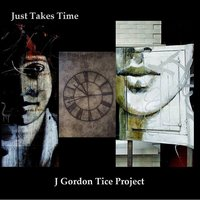 Just Takes Time — J Gordon Tice Project