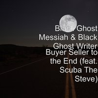 Buyer Seller to the End — Black Ghost Messiah, Scuba The Steve, Black Ghost Writer