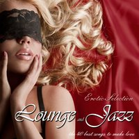 Lounge and Jazz Erotic Selection the 40 Best Songs to Make Love — сборник