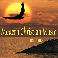 Modern Christian Music on Piano — Instrumental Christian Songs, Christian Piano Music, Contemporary Christian Music