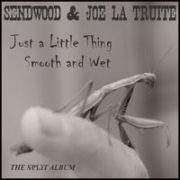 Just a Littlething Smooth and Wet — Sendwood, Joe La Truite, Sendwood, Joe La Truite