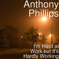 I'm Hard at Work but It's Hardly Working — Anthony Phillips
