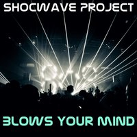 Blows Your Mind — Shocwave Projec