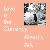 Love is the Currency — Alessi's Ark, ALESS'S ARK, ALESSI'S