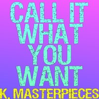 Call It What You Want — K. Masterpieces