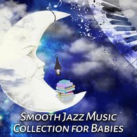Smooth Jazz Music Collection for Babies: Sleeping Piano Lullabies, Songs to Help Litlle Toddler Fall Asleep, Einstein Effect Music, Calm Newborn Sleeptime & Playtime — Baby Sleep Lullaby Academy